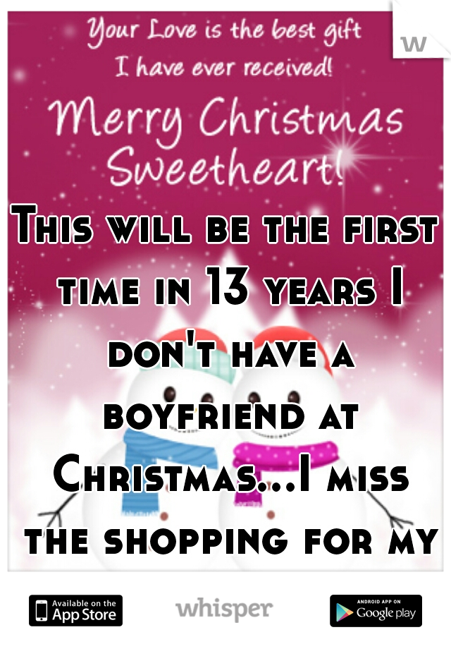This will be the first time in 13 years I don't have a boyfriend at Christmas...I miss the shopping for my guy...