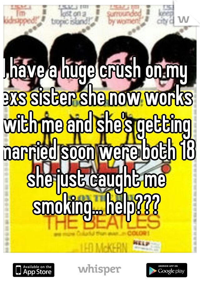 I have a huge crush on my exs sister she now works with me and she's getting married soon were both 18 she just caught me smoking... help???