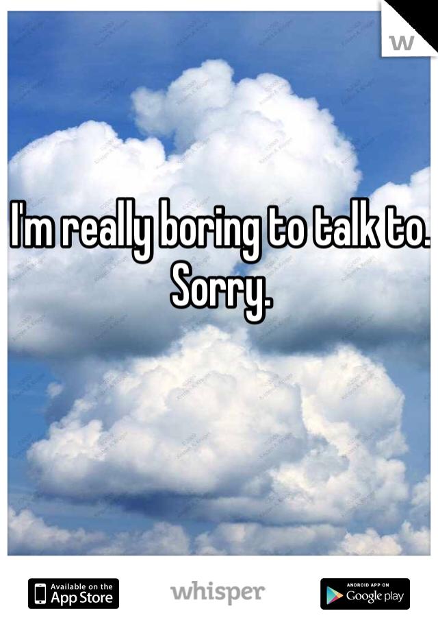 I'm really boring to talk to. Sorry.