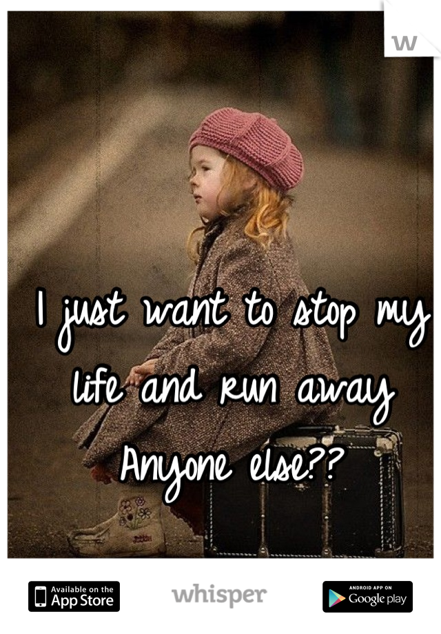 I just want to stop my life and run away Anyone else??