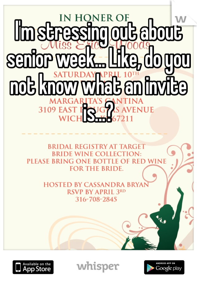 I'm stressing out about senior week... Like, do you not know what an invite is...?