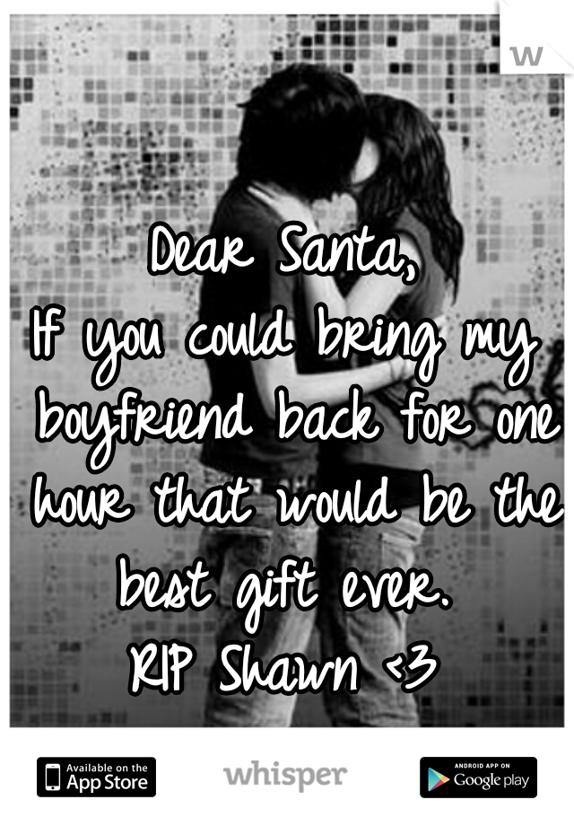 Dear Santa, If you could bring my boyfriend back for one hour that would be the best gift ever.  RIP Shawn <3