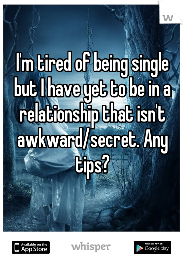 I'm tired of being single but I have yet to be in a relationship that isn't awkward/secret. Any tips?