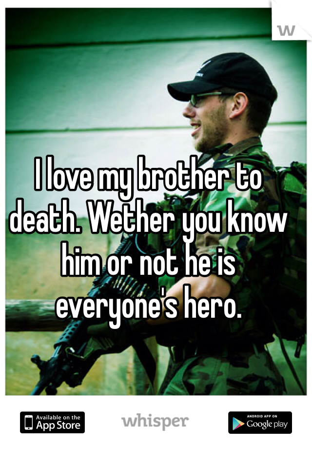 I love my brother to death. Wether you know him or not he is everyone's hero.
