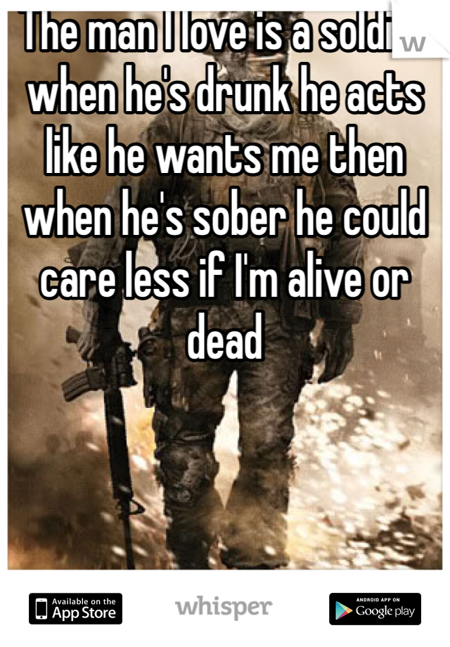 The man I love is a soldier when he's drunk he acts like he wants me then when he's sober he could care less if I'm alive or dead