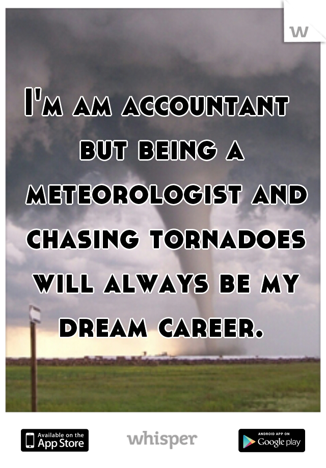 I'm am accountant  but being a meteorologist and chasing tornadoes will always be my dream career.