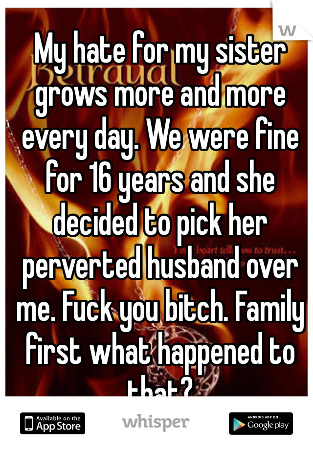 My hate for my sister grows more and more every day. We were fine for 16 years and she decided to pick her perverted husband over me. Fuck you bitch. Family first what happened to that?