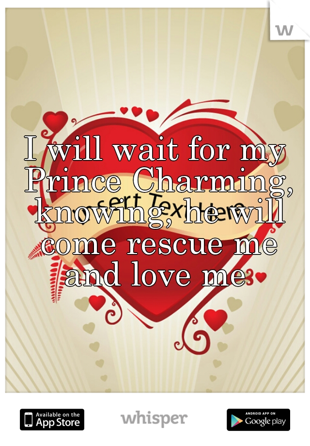 I will wait for my Prince Charming, knowing, he will come rescue me and love me