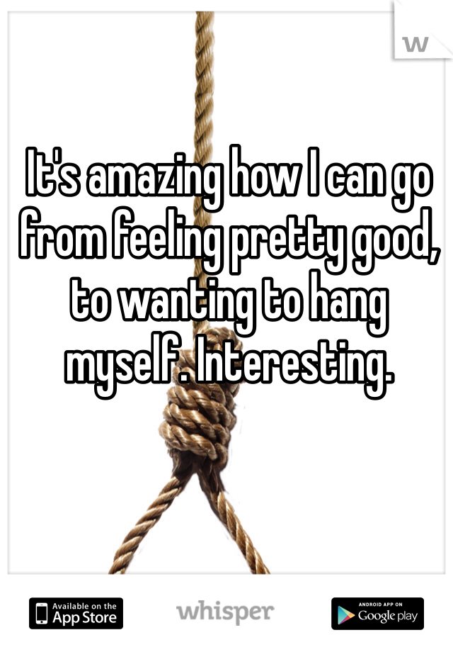 It's amazing how I can go from feeling pretty good, to wanting to hang myself. Interesting.