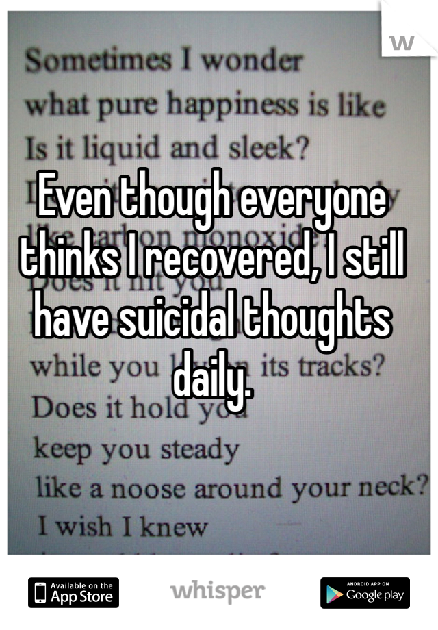 Even though everyone thinks I recovered, I still have suicidal thoughts daily.
