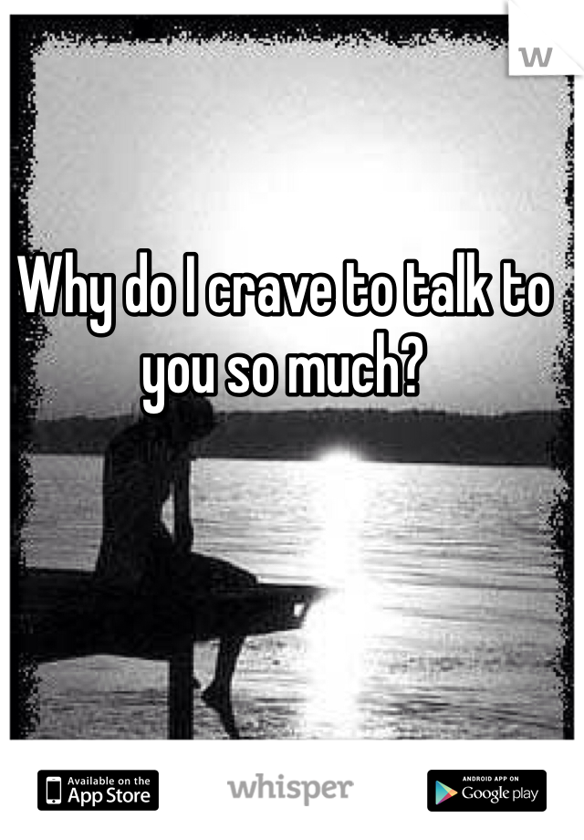 Why do I crave to talk to you so much?
