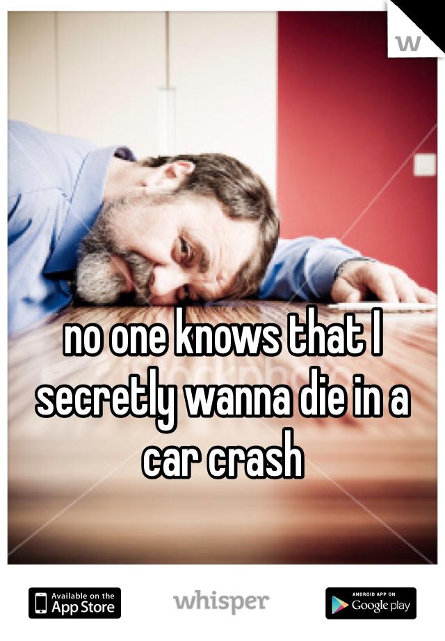 no one knows that I secretly wanna die in a car crash