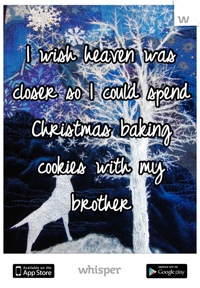 I wish heaven was closer so I could spend Christmas baking cookies with my brother