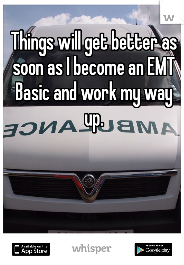 Things will get better as soon as I become an EMT Basic and work my way up.