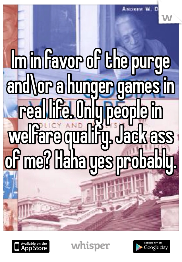 Im in favor of the purge and\or a hunger games in real life. Only people in welfare qualify. Jack ass of me? Haha yes probably.