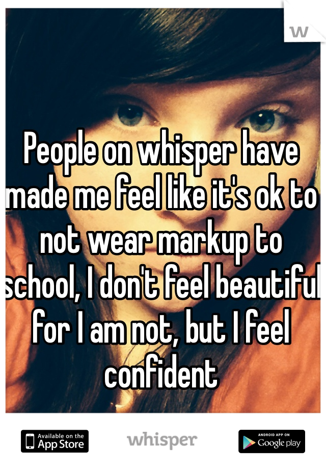 People on whisper have made me feel like it's ok to not wear markup to school, I don't feel beautiful for I am not, but I feel confident