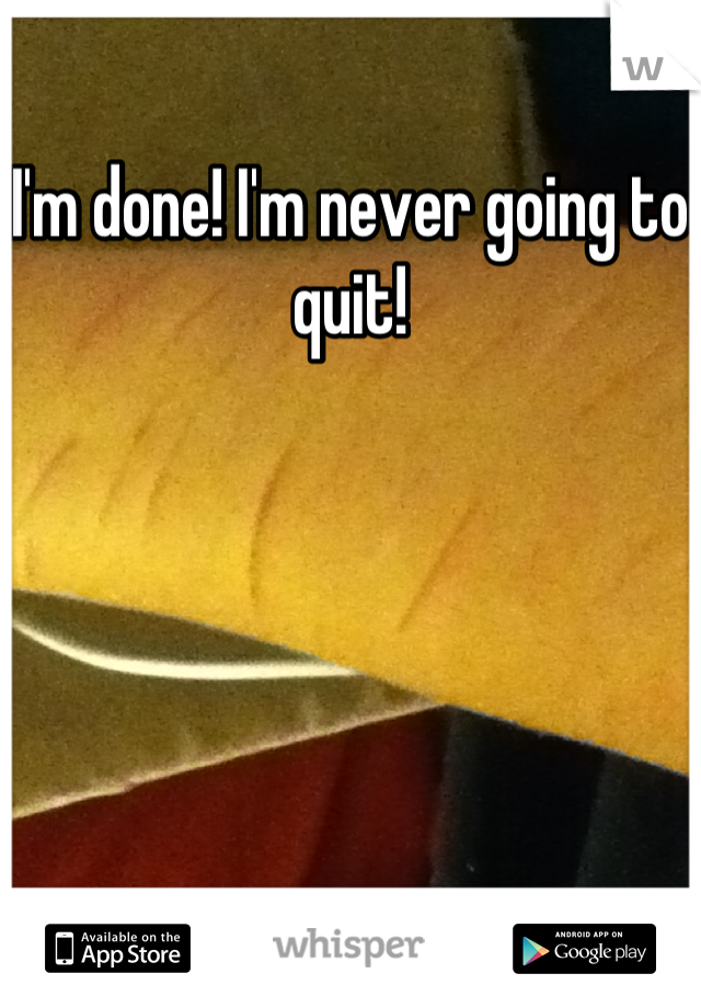I'm done! I'm never going to quit!