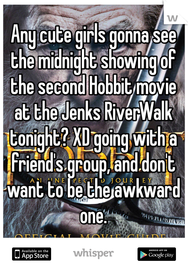 Any cute girls gonna see the midnight showing of the second Hobbit movie at the Jenks RiverWalk tonight? XD going with a friend's group, and don't want to be the awkward one.