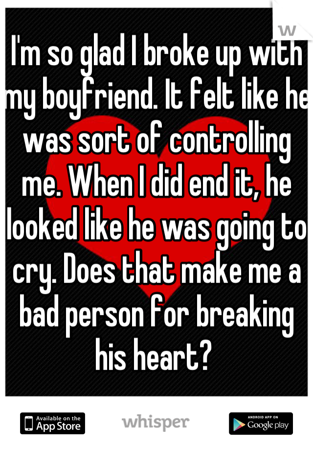 I'm so glad I broke up with my boyfriend. It felt like he was sort of controlling me. When I did end it, he looked like he was going to cry. Does that make me a bad person for breaking his heart?