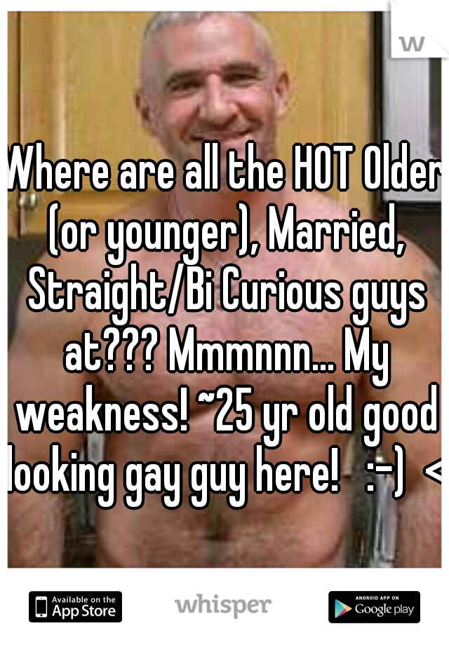 Where are all the HOT Older (or younger), Married, Straight/Bi Curious guys at??? Mmmnnn... My weakness! ~25 yr old good looking gay guy here!   :-)  <3