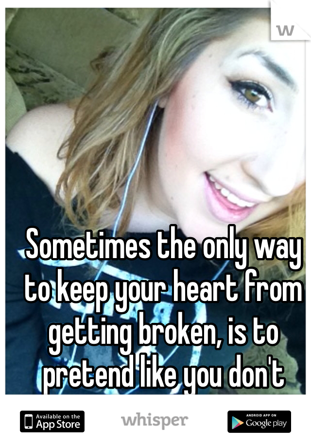 Sometimes the only way to keep your heart from getting broken, is to pretend like you don't have one.