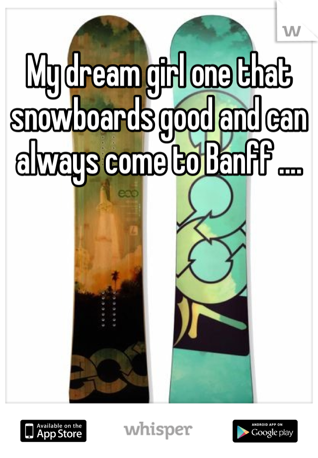 My dream girl one that snowboards good and can always come to Banff ....