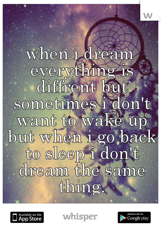 when i dream everything is diffrent but sometimes i don't want to wake up but when i go back to sleep i don't dream the same thing.