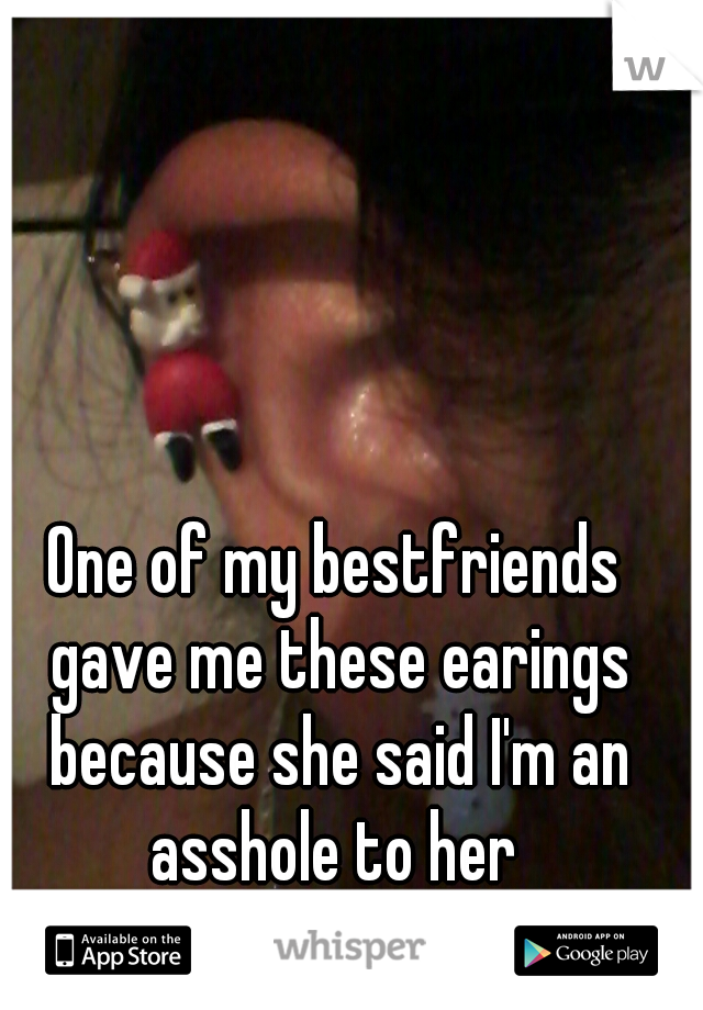 One of my bestfriends gave me these earings because she said I'm an asshole to her