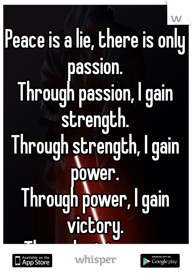 Peace is a lie, there is only passion. Through passion, I gain strength. Through strength, I gain power. Through power, I gain victory. Through victory, my chains are broken. The Force shall free me.