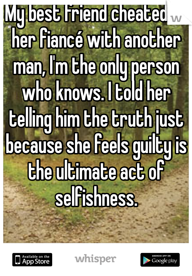 My best friend cheated on her fiancé with another man, I'm the only person who knows. I told her telling him the truth just  because she feels guilty is the ultimate act of selfishness.