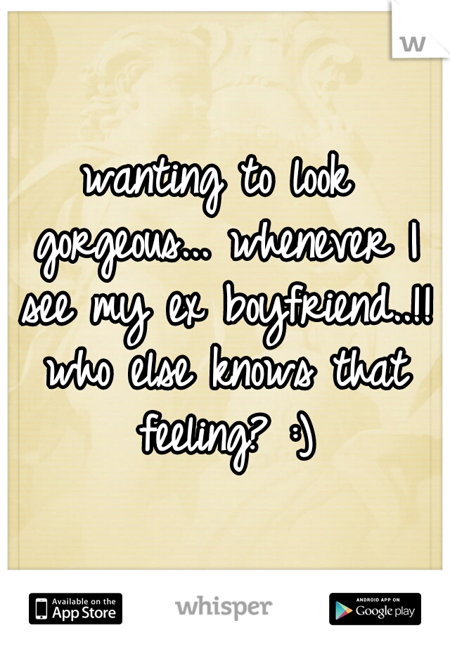 wanting to look gorgeous... whenever I see my ex boyfriend..!! who else knows that feeling? :)