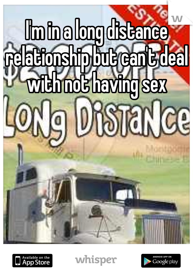I'm in a long distance relationship but can't deal with not having sex