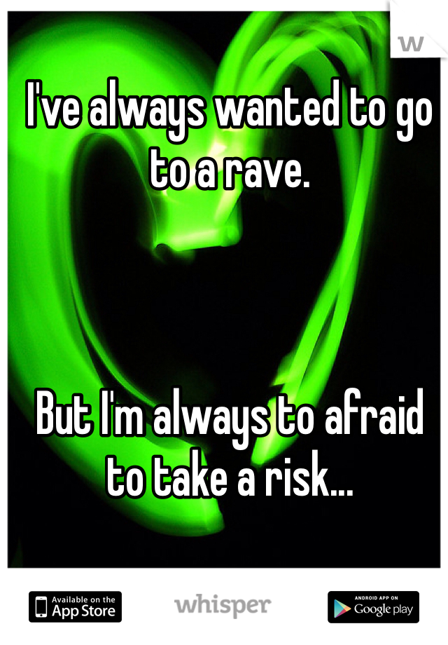I've always wanted to go to a rave.     But I'm always to afraid to take a risk...
