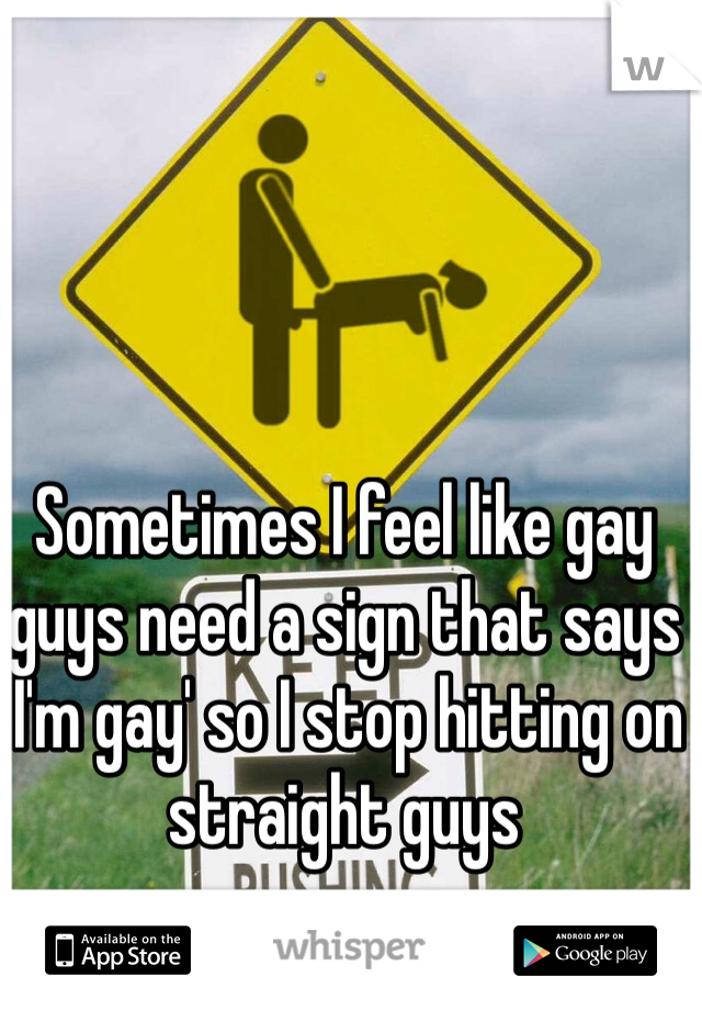 Sometimes I feel like gay guys need a sign that says 'I'm gay' so I stop hitting on straight guys
