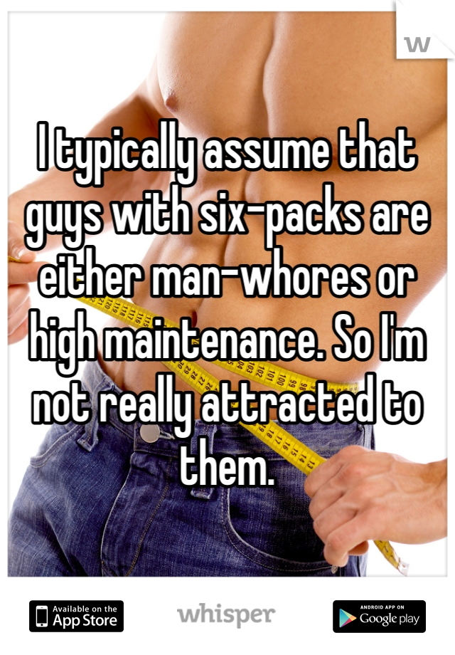 I typically assume that guys with six-packs are either man-whores or high maintenance. So I'm not really attracted to them.
