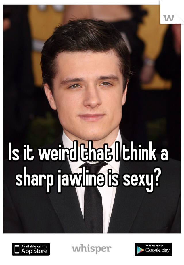 Is it weird that I think a sharp jawline is sexy?