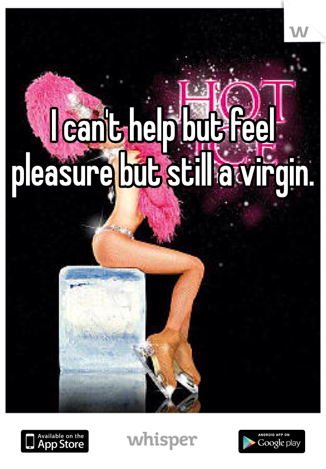 I can't help but feel pleasure but still a virgin.