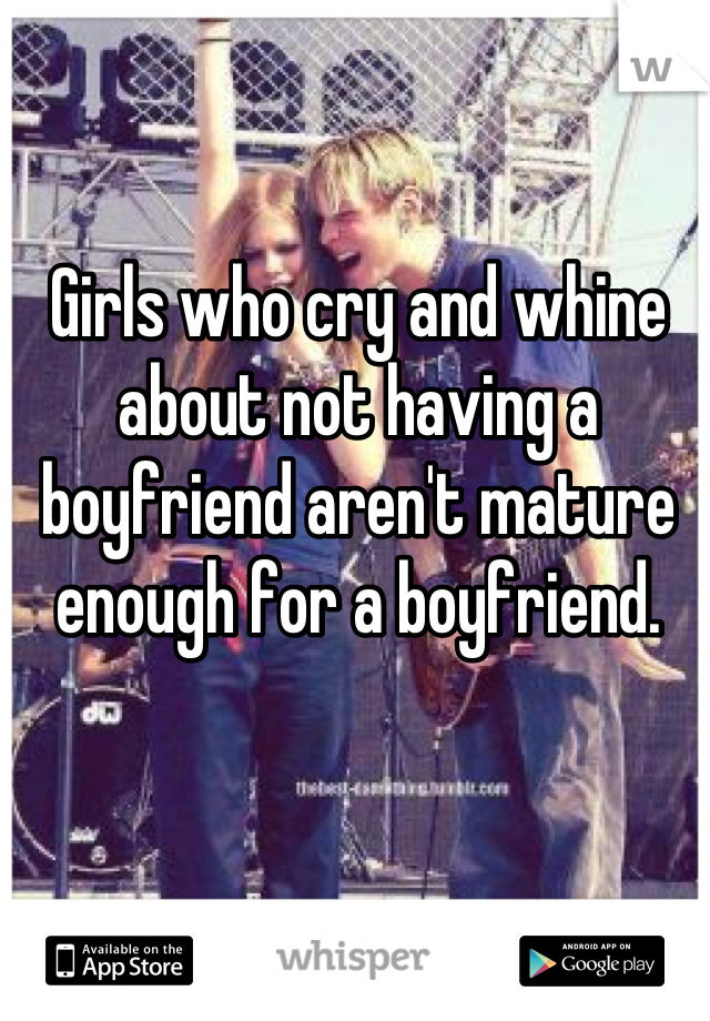 Girls who cry and whine about not having a boyfriend aren't mature enough for a boyfriend.