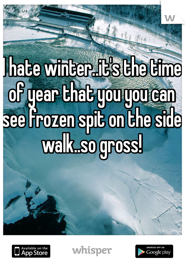 I hate winter..it's the time of year that you you can see frozen spit on the side walk..so gross!