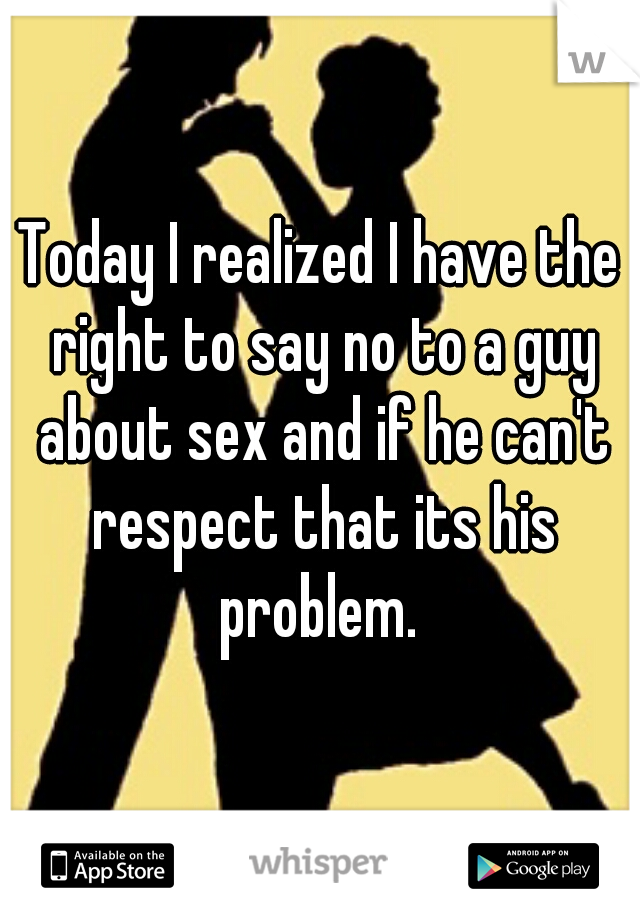 Today I realized I have the right to say no to a guy about sex and if he can't respect that its his problem.