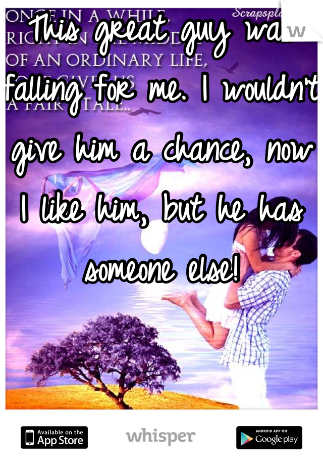 This great guy was falling for me. I wouldn't give him a chance, now I like him, but he has someone else!