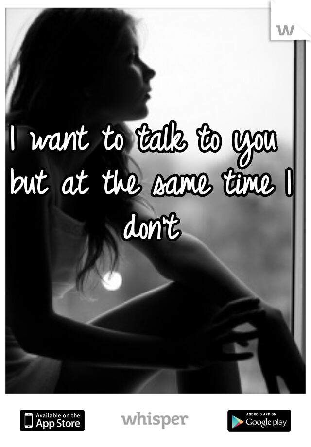 I want to talk to you but at the same time I don't