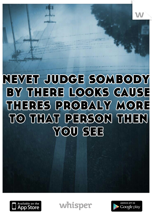 nevet judge sombody by there looks cause theres probaly more to that person then you see