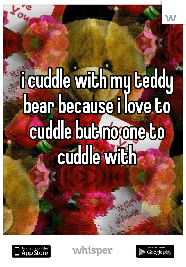 i cuddle with my teddy bear because i love to cuddle but no one to cuddle with