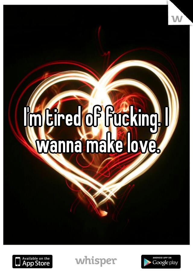 I'm tired of fucking. I wanna make love.