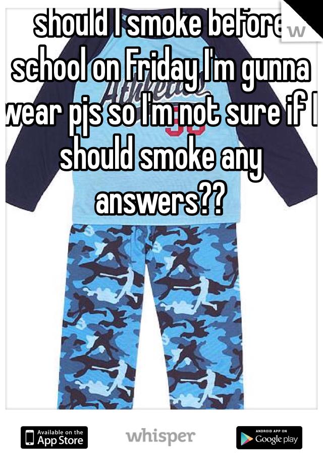 should I smoke before school on Friday I'm gunna wear pjs so I'm not sure if I should smoke any answers??