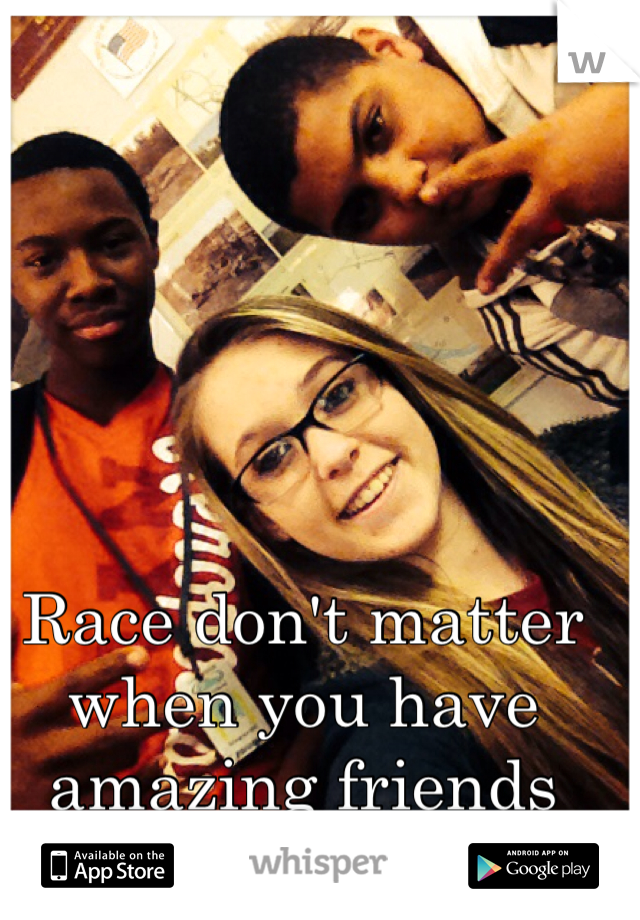Race don't matter when you have amazing friends