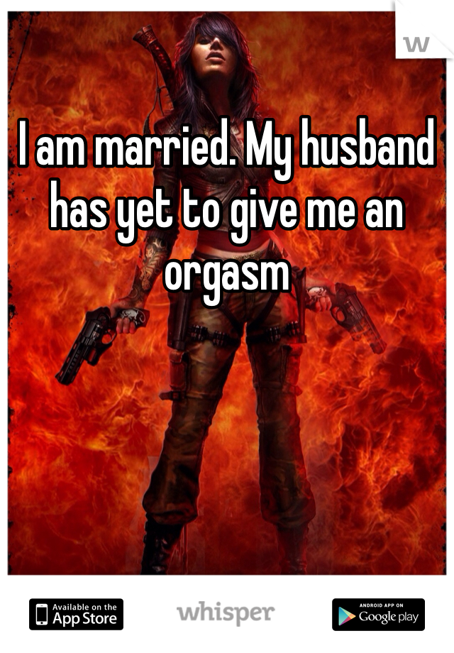 I am married. My husband has yet to give me an orgasm