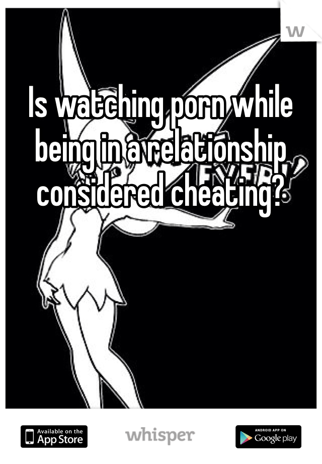 Is watching porn while being in a relationship considered cheating?