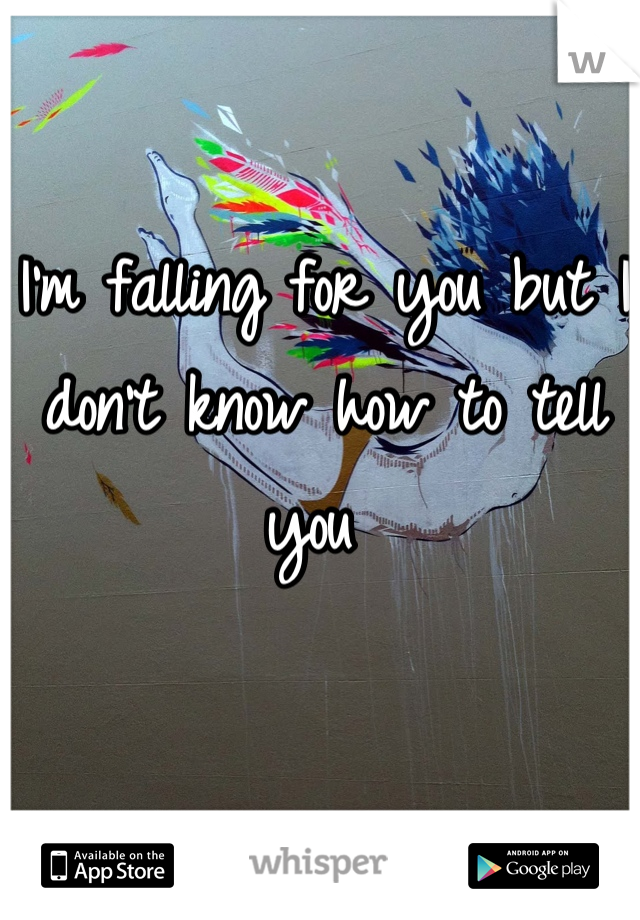 I'm falling for you but I don't know how to tell you